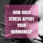 How Does Stress Affect Your Hormones? Mood Changes, PMS and Peri-menopause