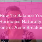 How To Balance Hormones Naturally To Control Acne Breakouts