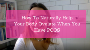 How To Naturally Help Your Body Ovulate When You Have PCOS